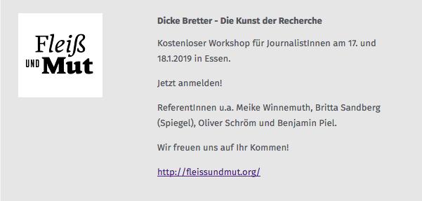 Dicke Bretter - Die Kunst der Recherche Kostenloses Workshop für JournalistInnen am 17. und 18.1.2019 in Essen. Jetzt anmelden! ReferentInnen u.a. Meike Winnemuth, Britta Sandberg (Spiegel), Oliver Schröm und Benjamin Piel. Wir freuen uns auf Ihr Kommen! http://fleissundmut.org/
