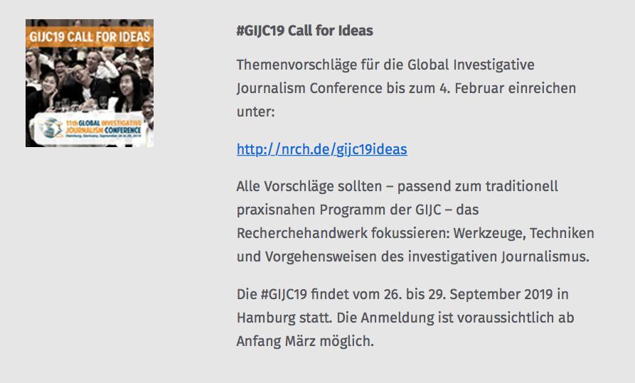 #GIJC19 Call for Ideas Themenvorschlaege für die Global Investigative Journalism Conference bis zum 4. Februar einreichen unter: http://nrch.de/gijc19ideas Alle Vorschlaege sollten – passend zum traditionell praxisnahen Programm der GIJC – das Recherchehandwerk fokussieren: Werkzeuge, Techniken und Vorgehensweisen des investigativen Journalismus. Die #GIJC19 findet vom 26. bis 29. September 2019 in Hamburg statt. Die Anmeldung ist voraussichtlich ab Anfang Maerz moeglich.