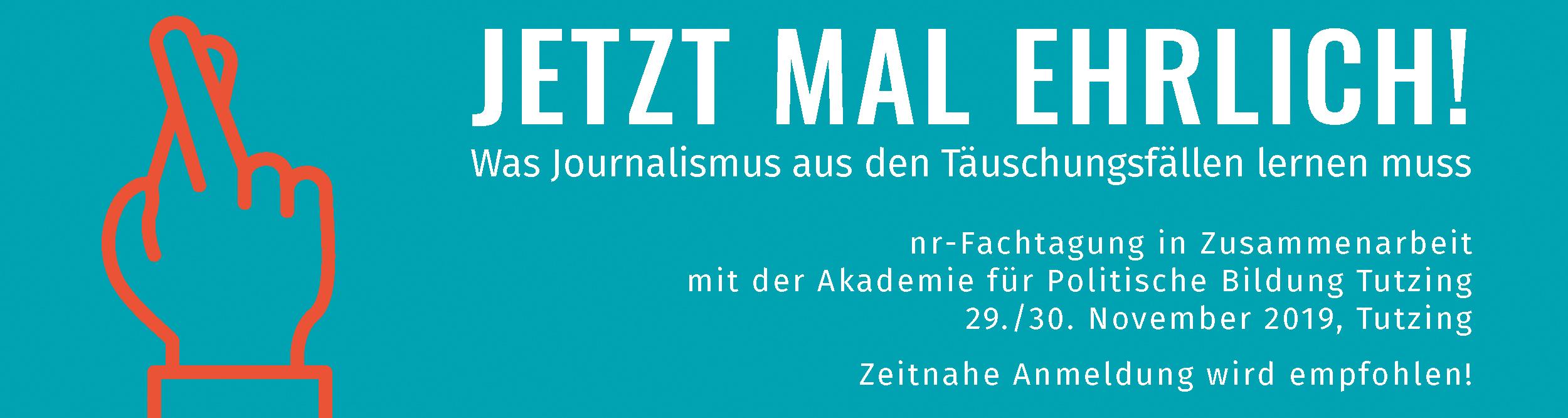 JETZT MAL EHRLICH! Was Journalismus aus den Täuschungsfällen lernen muss. nr-Fachtagung in Zusammenarbeit mit der Akademie für Politische Bildung Tutzing 29./30. November 2019, Tutzing. Zeitnahe Anmeldung wird empfohlen!