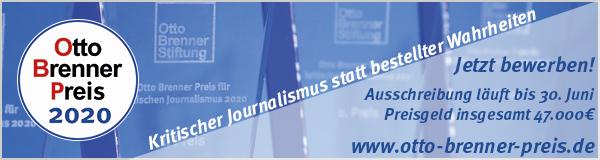 [Anzeige] Vergabe Otto Brenner Preis 2020 Der Otto Brenner Preis wird 2020 in den Kategorien Allgemein, Newcomer, Medienprojekt und für Recherche-Stipendien ausgelobt und ist mit einem Preisgeld von insgesamt 47.000,- Euro dotiert. Bewerben Sie sich bis zum 30. Juni 2020. Informationen auf: https://www.otto-brenner-preis.de/